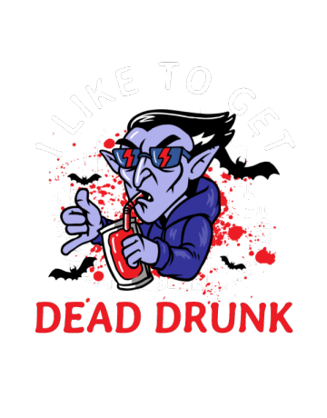 I like to get dead drunk