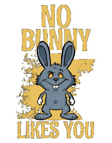 No bunny likes you